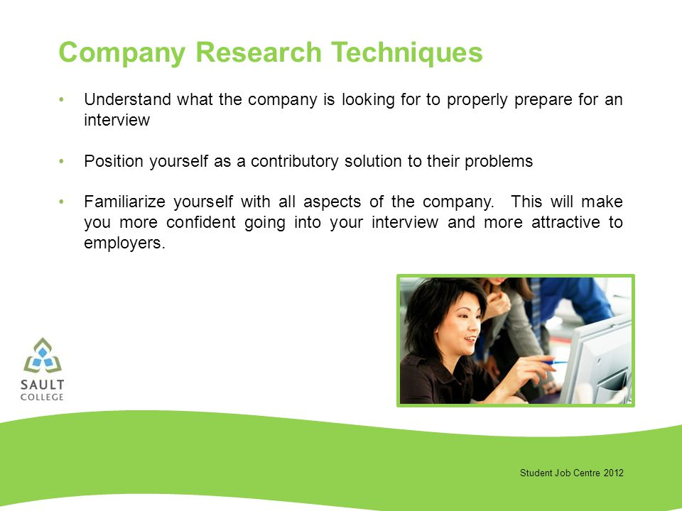 Student Job Centre 2012 Understand what the company is looking for to properly prepare for an interview Position yourself as a contributory solution to their problems Familiarize yourself with all aspects of the company.