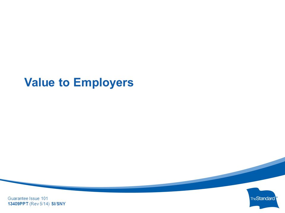 © 2010 Standard Insurance Company Guarantee Issue 101 13409PPT (Rev 5/14) SI/SNY Value to Employers