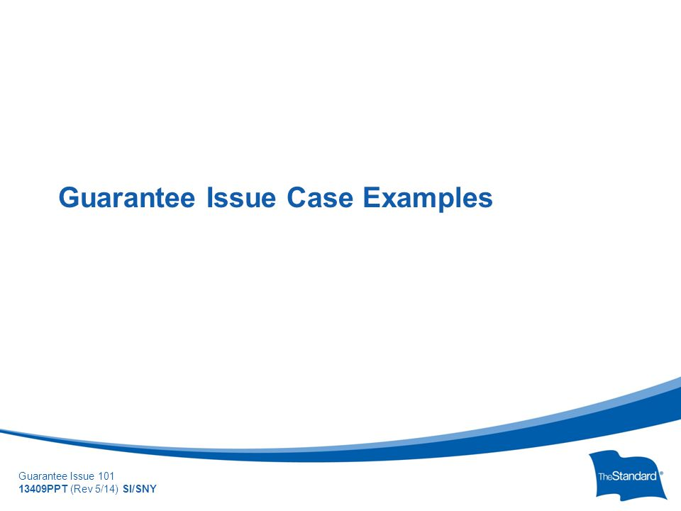 © 2010 Standard Insurance Company Guarantee Issue 101 13409PPT (Rev 5/14) SI/SNY Guarantee Issue Case Examples