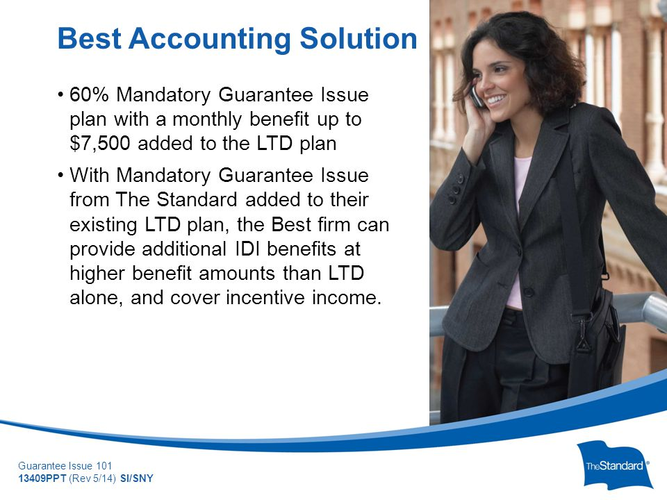 © 2010 Standard Insurance Company Guarantee Issue 101 13409PPT (Rev 5/14) SI/SNY 60% Mandatory Guarantee Issue plan with a monthly benefit up to $7,500 added to the LTD plan With Mandatory Guarantee Issue from The Standard added to their existing LTD plan, the Best firm can provide additional IDI benefits at higher benefit amounts than LTD alone, and cover incentive income.