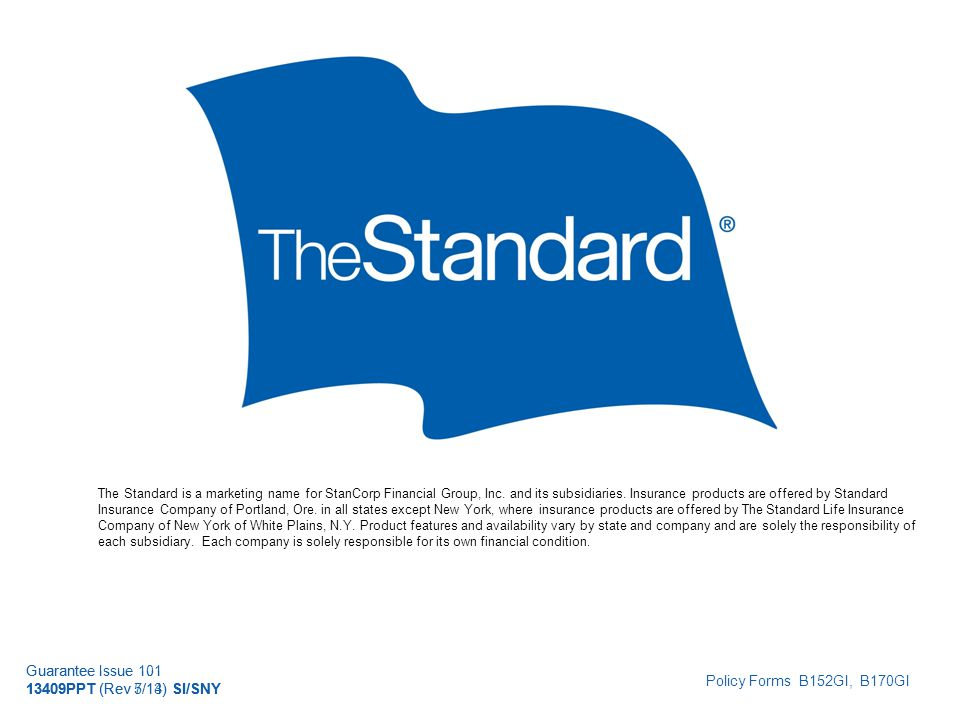 © 2010 Standard Insurance Company Guarantee Issue 101 13409PPT (Rev 5/14) SI/SNY The Standard is a marketing name for StanCorp Financial Group, Inc.