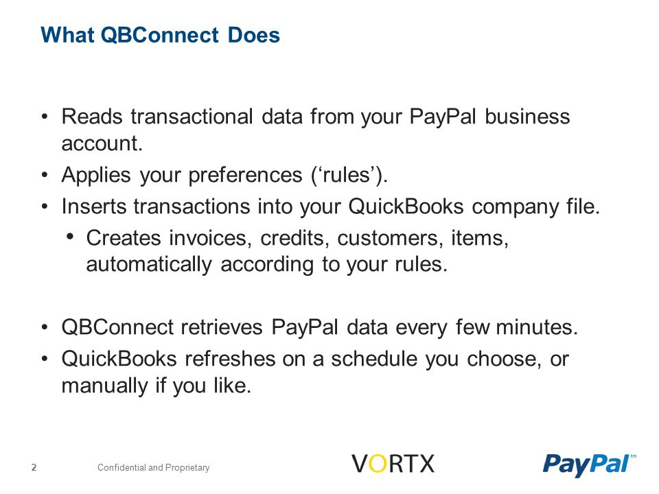 Confidential and Proprietary 3 What QBConnect Does NOT Do QBConnect never modifies data that lives at PayPal (It's not possible to write or change data in your PayPal account.) QBConnect does not recognize withdraws you make from PayPal, or transfers you make in or out of your bank.