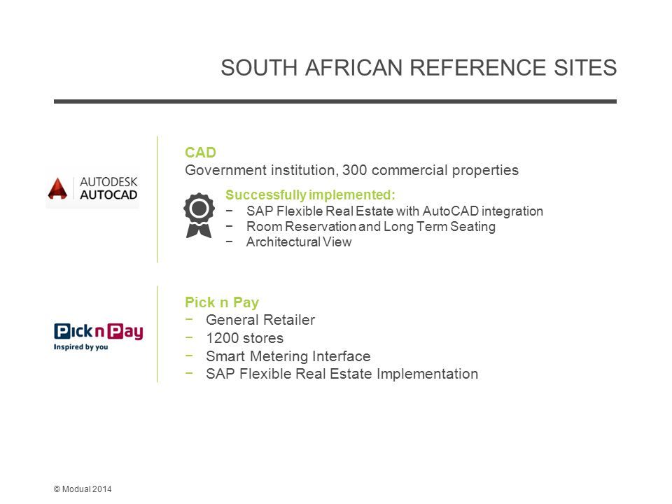 © Modual 2014 SOUTH AFRICAN REFERENCE SITES Pick n Pay −General Retailer −1200 stores −Smart Metering Interface −SAP Flexible Real Estate Implementation CAD Government institution, 300 commercial properties Successfully implemented: −SAP Flexible Real Estate with AutoCAD integration −Room Reservation and Long Term Seating −Architectural View