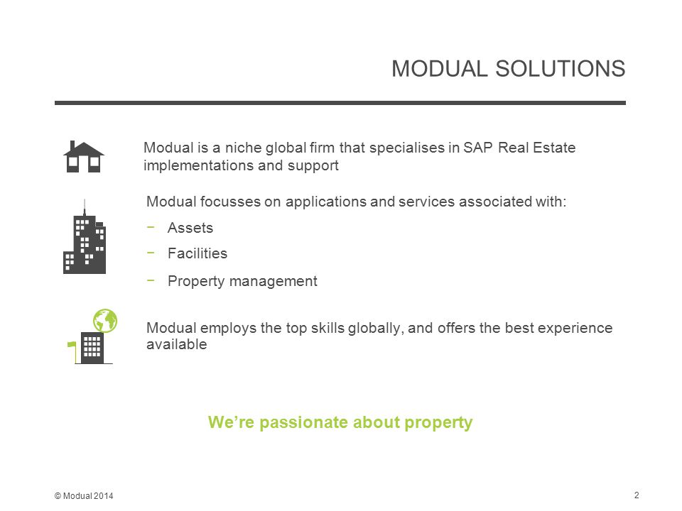 © Modual 2014 MODUAL SOLUTIONS We're passionate about property Modual focusses on applications and services associated with: −Assets −Facilities −Property management Modual employs the top skills globally, and offers the best experience available Modual is a niche global firm that specialises in SAP Real Estate implementations and support 2