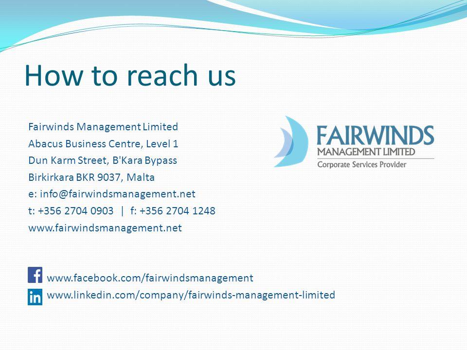How to reach us Fairwinds Management Limited Abacus Business Centre, Level 1 Dun Karm Street, B Kara Bypass Birkirkara BKR 9037, Malta e: info@fairwindsmanagement.net t: +356 2704 0903 | f: +356 2704 1248 www.fairwindsmanagement.net www.facebook.com/fairwindsmanagement www.linkedin.com/company/fairwinds-management-limited
