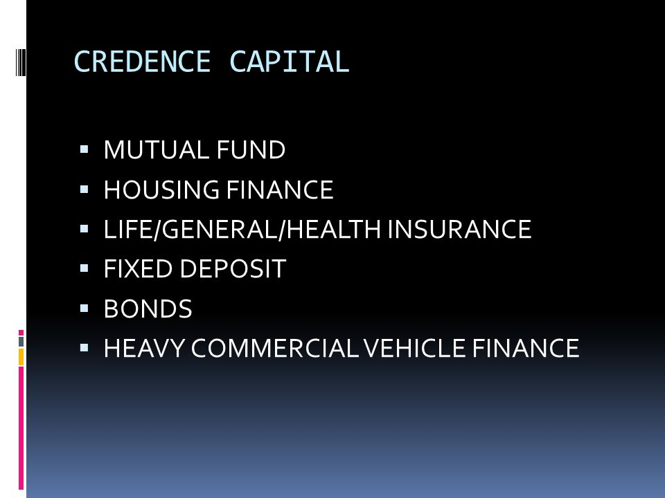 CREDENCE CAPITAL  MUTUAL FUND  HOUSING FINANCE  LIFE/GENERAL/HEALTH INSURANCE  FIXED DEPOSIT  BONDS  HEAVY COMMERCIAL VEHICLE FINANCE