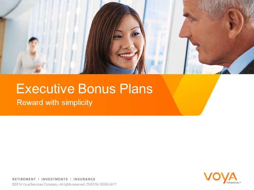 Do not put content on the brand signature area Reward with simplicity Executive Bonus Plans ©2014 Voya Services Company.
