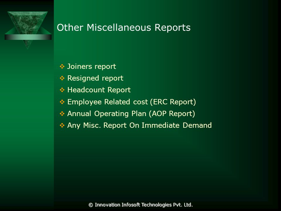 Other Miscellaneous Reports  Joiners report  Resigned report  Headcount Report  Employee Related cost (ERC Report)  Annual Operating Plan (AOP Report)  Any Misc.