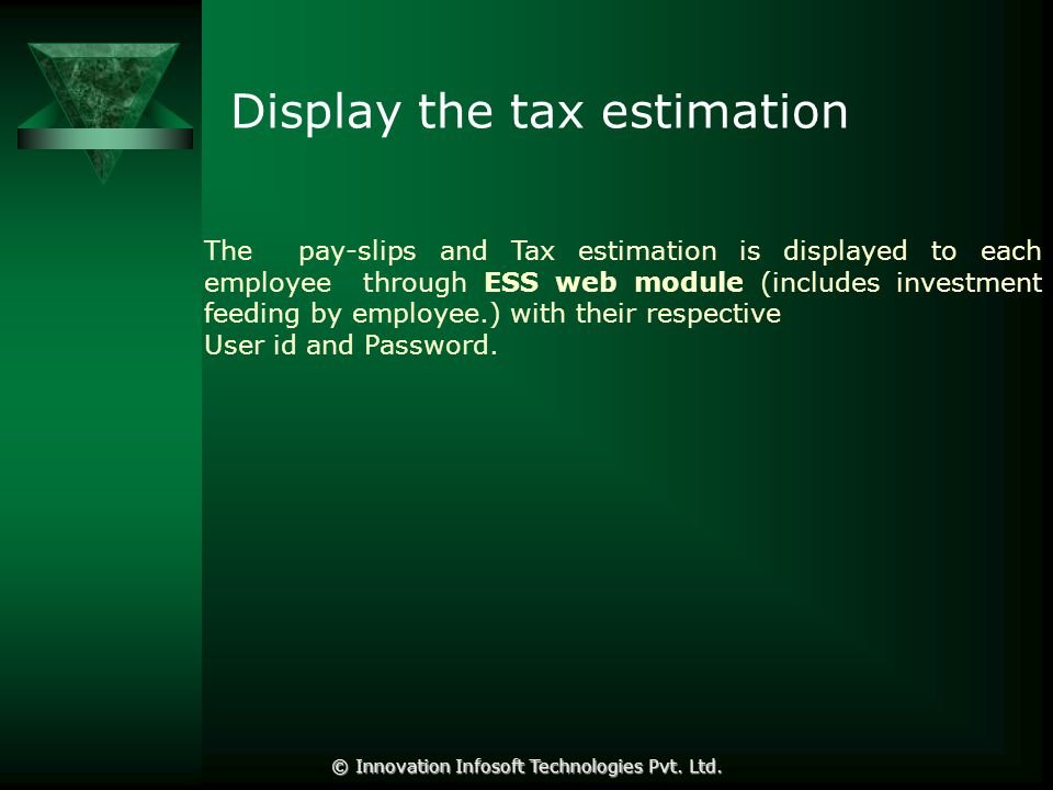 Display the tax estimation The pay-slips and Tax estimation is displayed to each employee through ESS web module (includes investment feeding by employee.) with their respective User id and Password.