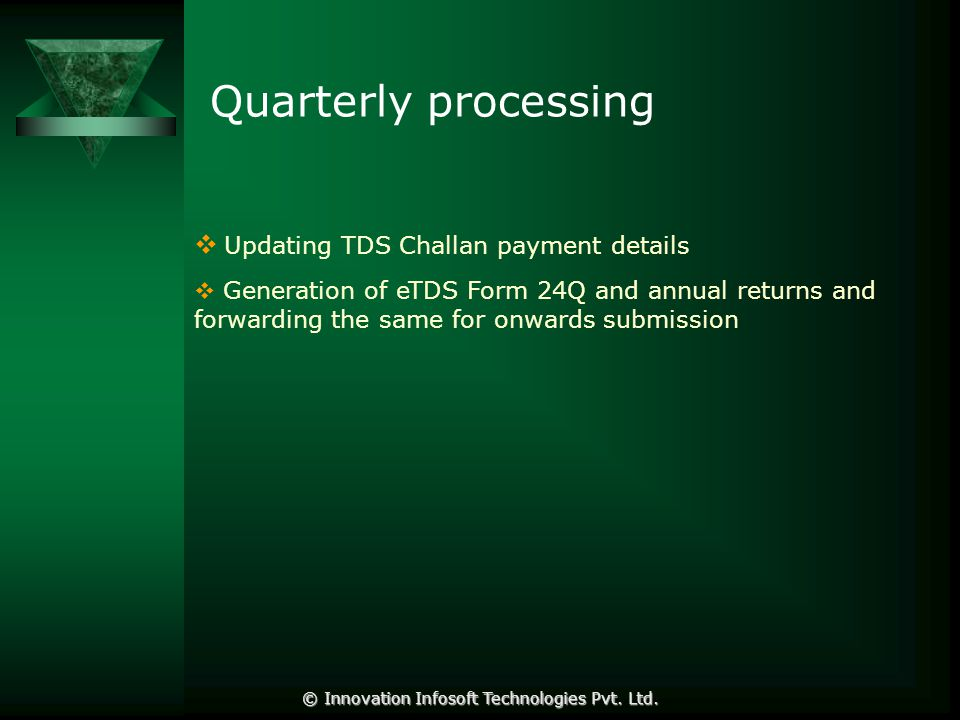 Quarterly processing  Updating TDS Challan payment details  Generation of eTDS Form 24Q and annual returns and forwarding the same for onwards submission © Innovation Infosoft Technologies Pvt.