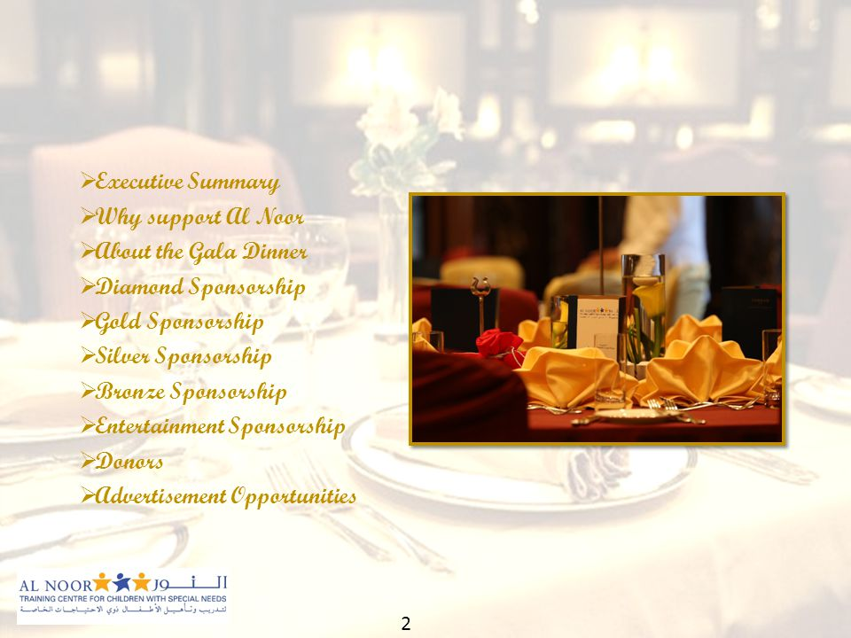  Executive Summary  Why support Al Noor  About the Gala Dinner  Diamond Sponsorship  Gold Sponsorship  Silver Sponsorship  Bronze Sponsorship  Entertainment Sponsorship  Donors  Advertisement Opportunities 2
