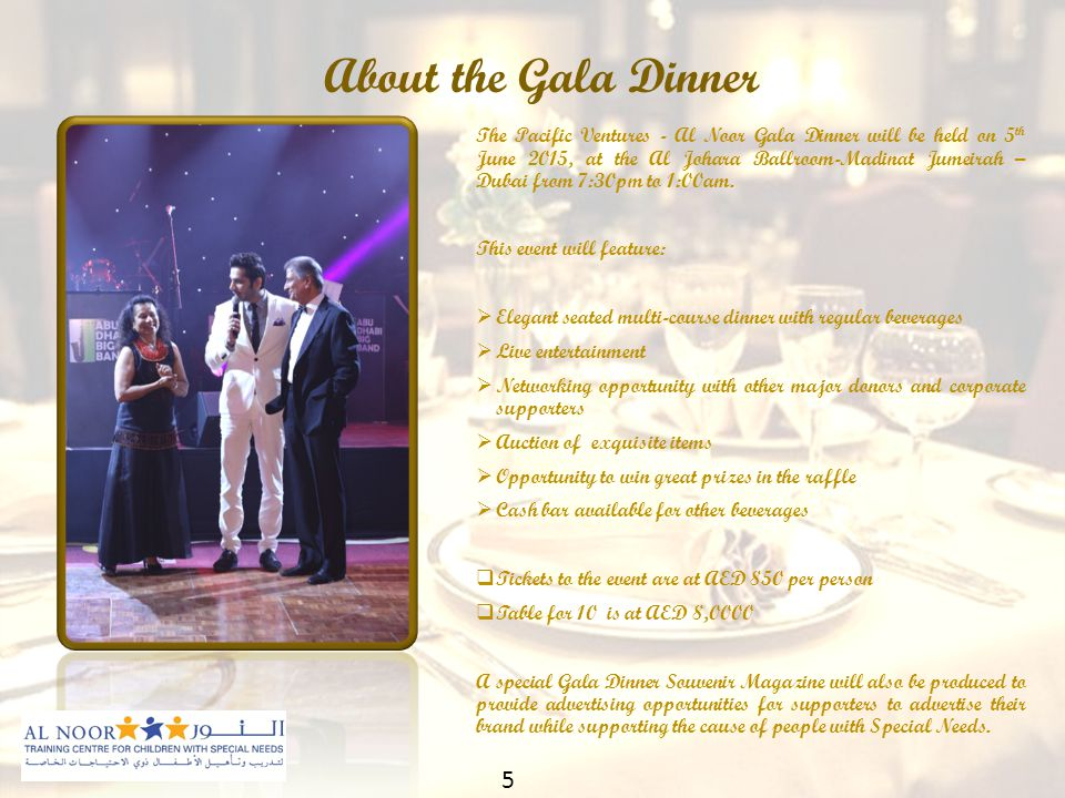 About the Gala Dinner The Pacific Ventures - Al Noor Gala Dinner will be held on 5 th June 2015, at the Al Johara Ballroom-Madinat Jumeirah – Dubai from 7:30pm to 1:00am.