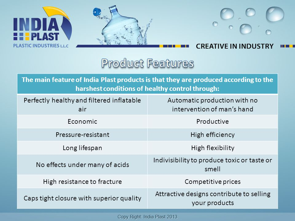 The main feature of India Plast products is that they are produced according to the harshest conditions of healthy control through: Perfectly healthy and filtered inflatable air Automatic production with no intervention of man's hand EconomicProductive Pressure-resistantHigh efficiency Long lifespanHigh flexibility No effects under many of acids Indivisibility to produce toxic or taste or smell High resistance to fractureCompetitive prices Caps tight closure with superior quality Attractive designs contribute to selling your products