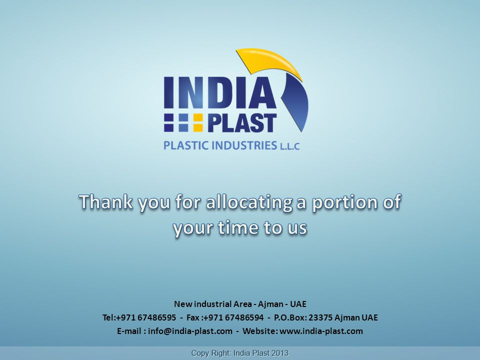 New industrial Area - Ajman - UAE Tel:+971 67486595 - Fax :+971 67486594 - P.O.Box: 23375 Ajman UAE E-mail : info@india-plast.com - Website: www.india-plast.com