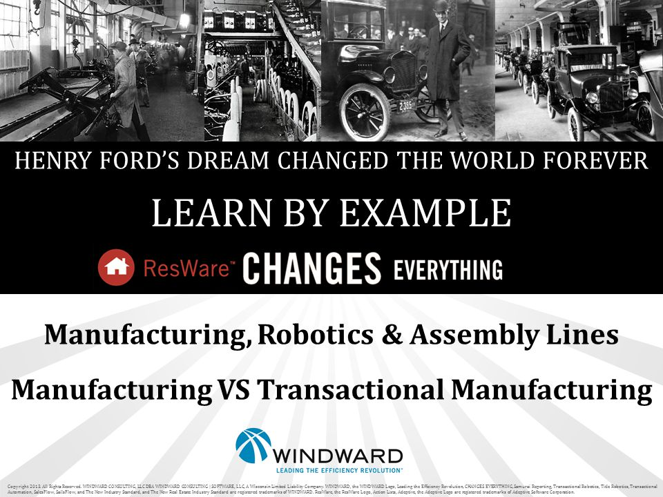 HENRY FORD'S DREAM CHANGED THE WORLD FOREVER LEARN BY EXAMPLE Manufacturing, Robotics & Assembly Lines Manufacturing VS Transactional Manufacturing Copyright 2013.