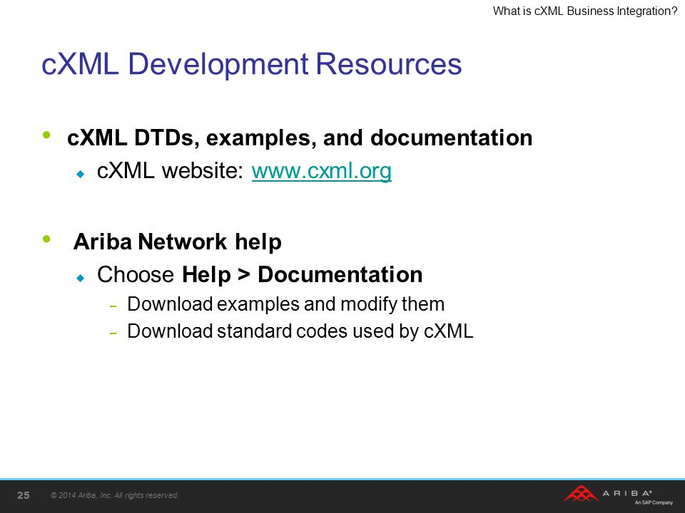 What is cXML Business Integration? cXML Development Resources cXML DTDs, examples, and documentation  cXML website: www.cxml.orgwww.cxml.org Ariba Ne