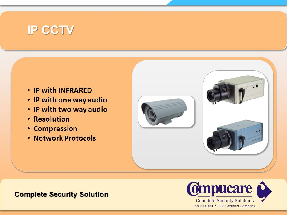 IP with INFRARED IP with one way audio IP with two way audio Resolution Compression Network Protocols IP CCTV Complete Security Solution