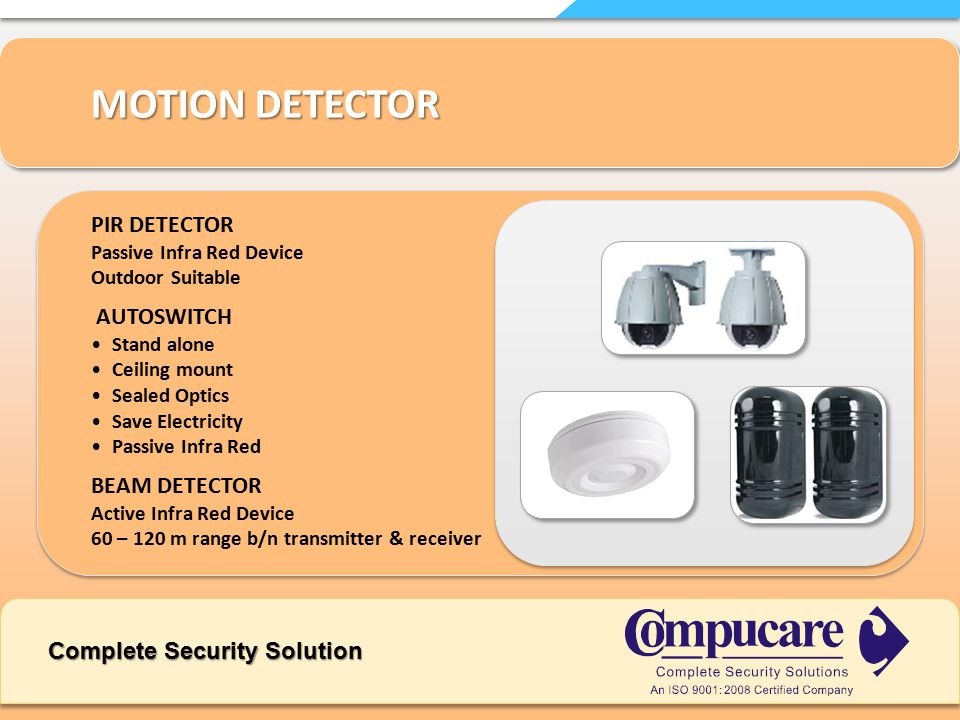 Complete Security Solution MOTION DETECTOR PIR DETECTOR Passive Infra Red Device Outdoor Suitable AUTOSWITCH Stand alone Ceiling mount Sealed Optics Save Electricity Passive Infra Red BEAM DETECTOR Active Infra Red Device 60 – 120 m range b/n transmitter & receiver