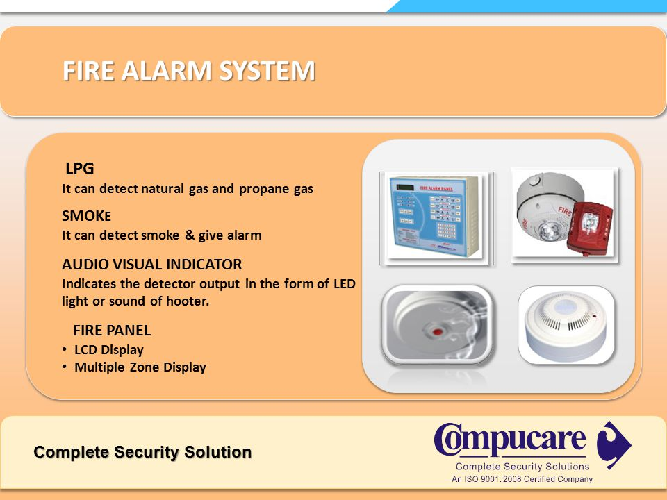 Complete Security Solution FIRE ALARM SYSTEM LPG It can detect natural gas and propane gas SMOK E It can detect smoke & give alarm FIRE PANEL LCD Display Multiple Zone Display AUDIO VISUAL INDICATOR Indicates the detector output in the form of LED light or sound of hooter.