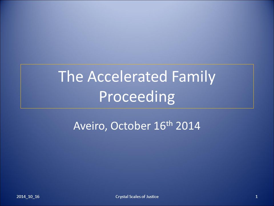 Crystal Scales of Justice1 The Accelerated Family Proceeding Aveiro, October 16 th 2014 2014_10_16