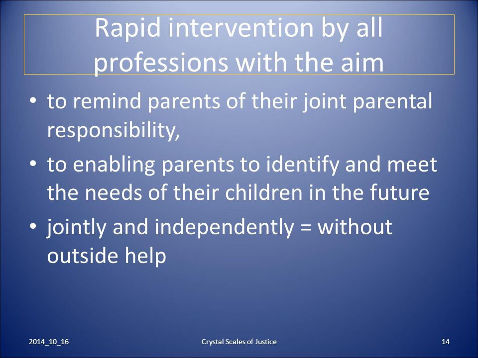 Crystal Scales of Justice14 Rapid intervention by all professions with the aim to remind parents of their joint parental responsibility, to enabling p
