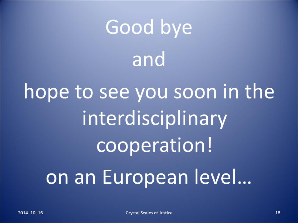 Good bye and hope to see you soon in the interdisciplinary cooperation! on an European level… Crystal Scales of Justice182014_10_16
