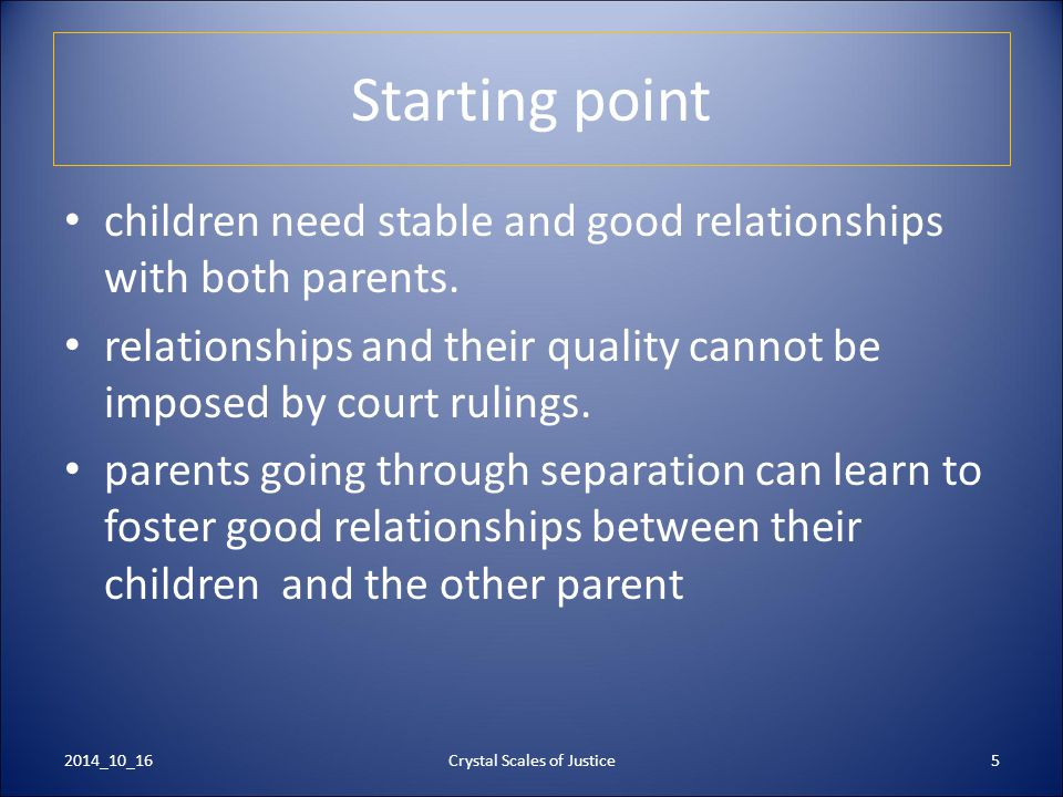 5 Starting point children need stable and good relationships with both parents. relationships and their quality cannot be imposed by court rulings. pa