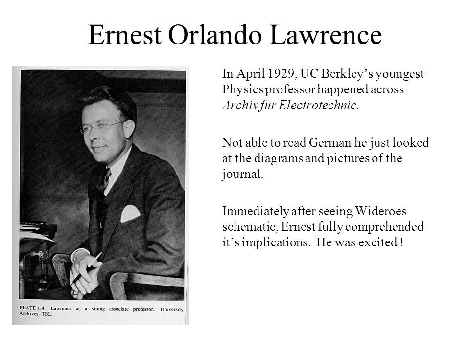 Ernest Orlando Lawrence In April 1929, UC Berkley's youngest Physics professor happened across Archiv fur Electrotechnic. Not able to read German he j