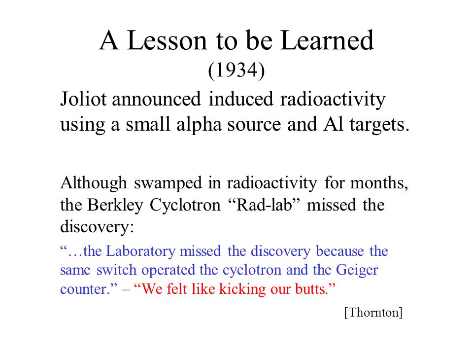 A Lesson to be Learned (1934) Joliot announced induced radioactivity using a small alpha source and Al targets. Although swamped in radioactivity for