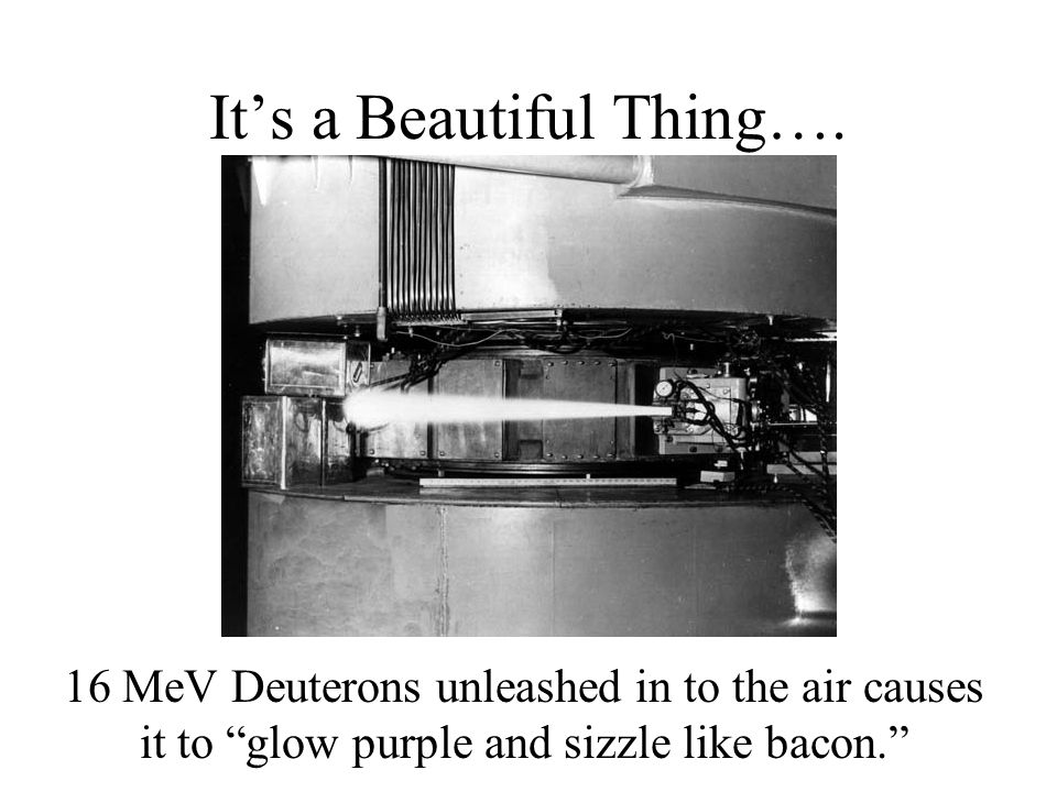 "It's a Beautiful Thing…. 16 MeV Deuterons unleashed in to the air causes it to ""glow purple and sizzle like bacon."""
