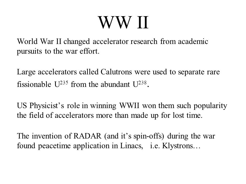 WW II World War II changed accelerator research from academic pursuits to the war effort. Large accelerators called Calutrons were used to separate ra