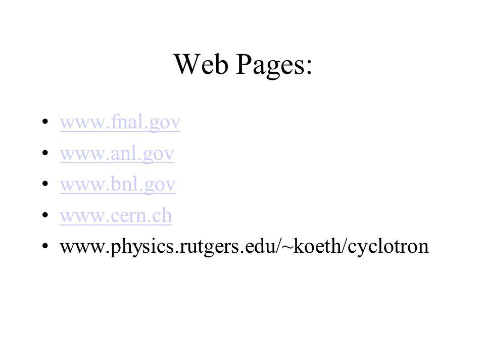 Web Pages: www.fnal.gov www.anl.gov www.bnl.gov www.cern.ch www.physics.rutgers.edu/~koeth/cyclotron