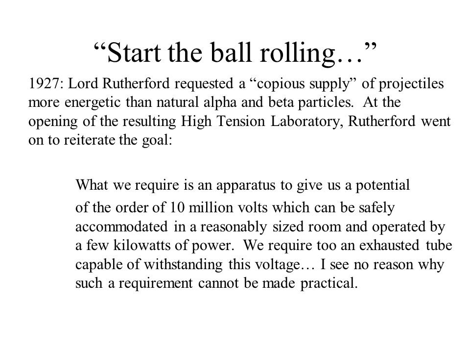 """Start the ball rolling…"" 1927: Lord Rutherford requested a ""copious supply"" of projectiles more energetic than natural alpha and beta particles. At t"