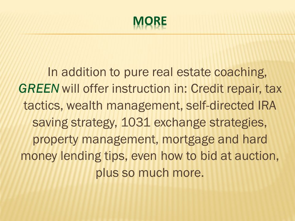 In addition to pure real estate coaching, GREEN will offer instruction in: Credit repair, tax tactics, wealth management, self-directed IRA saving strategy, 1031 exchange strategies, property management, mortgage and hard money lending tips, even how to bid at auction, plus so much more.