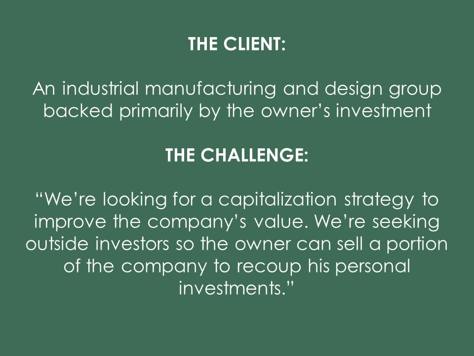 18 THE CLIENT: An industrial manufacturing and design group backed primarily by the owner's investment THE CHALLENGE: We're looking for a capitalization strategy to improve the company's value.