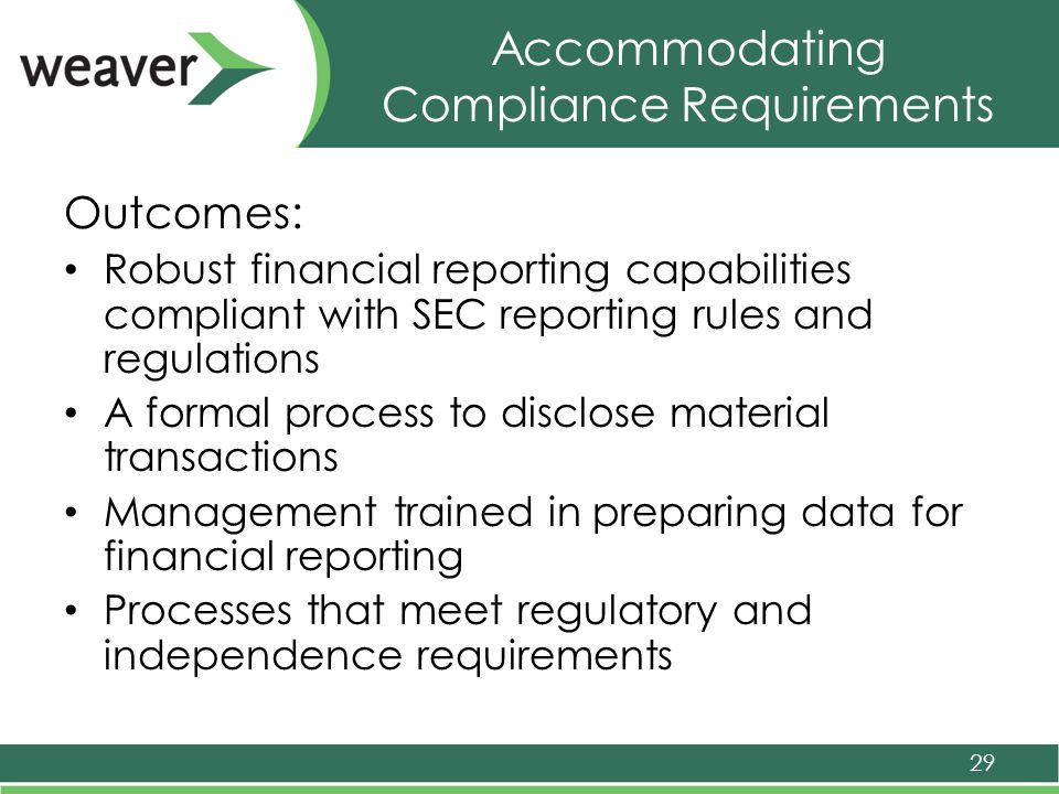 Accommodating Compliance Requirements Outcomes: Robust financial reporting capabilities compliant with SEC reporting rules and regulations A formal process to disclose material transactions Management trained in preparing data for financial reporting Processes that meet regulatory and independence requirements 29