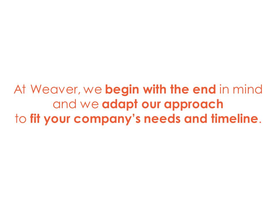 5 At Weaver, we begin with the end in mind and we adapt our approach to fit your company's needs and timeline.