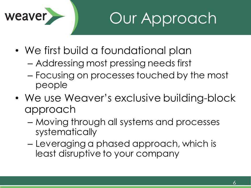 Our Approach We first build a foundational plan – Addressing most pressing needs first – Focusing on processes touched by the most people We use Weaver's exclusive building-block approach – Moving through all systems and processes systematically – Leveraging a phased approach, which is least disruptive to your company 6