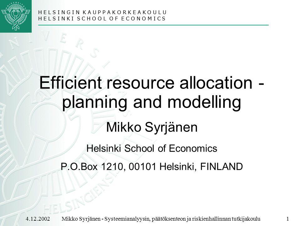 H E L S I N G I N K A U P P A K O R K E A K O U L U H E L S I N K I S C H O O L O F E C O N O M I C S 4.12.2002Mikko Syrjänen - Systeemianalyysin, päätöksenteon ja riskienhallinnan tutkijakoulu1 Efficient resource allocation - planning and modelling Mikko Syrjänen Helsinki School of Economics P.O.Box 1210, 00101 Helsinki, FINLAND