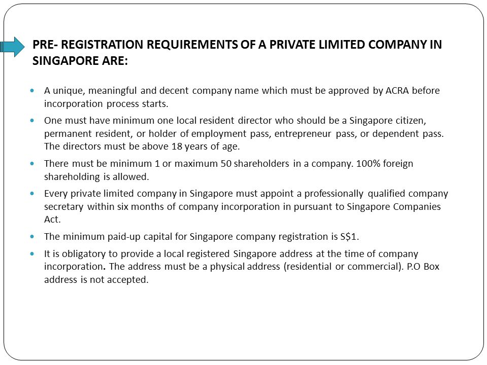 PRE- REGISTRATION REQUIREMENTS OF A PRIVATE LIMITED COMPANY IN SINGAPORE ARE: A unique, meaningful and decent company name which must be approved by ACRA before incorporation process starts.