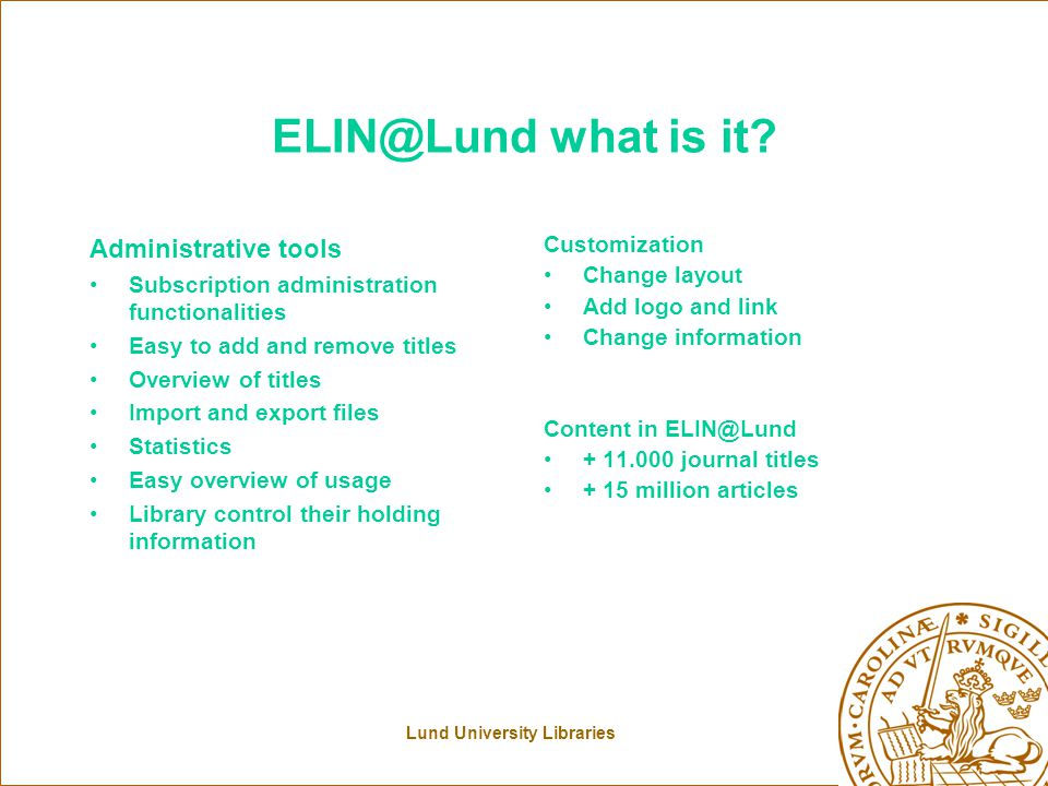 Lund University Libraries ELIN@Lund what is it? Administrative tools Subscription administration functionalities Easy to add and remove titles Overvie
