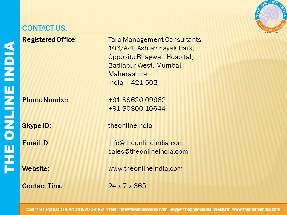 THE ONLINE INDIA CONTACT US: Registered Office:Tara Management Consultants 103/A-4, Ashtavinayak Park, Opposite Bhagwati Hospital, Badlapur West, Mumbai, Maharashtra, India – 421 503 Phone Number:+91 88620 09962 +91 80800 10644 Skype ID:theonlineindia Email ID:info@theonlineindia.com sales@theonlineindia.com Website:www.theonlineindia.com Contact Time:24 x 7 x 365 Call: +91 80800 10644, 88620 09962, Email: info@theonlineindia.com, Skype: theonlineindia, Website: www.theonlineindia.com