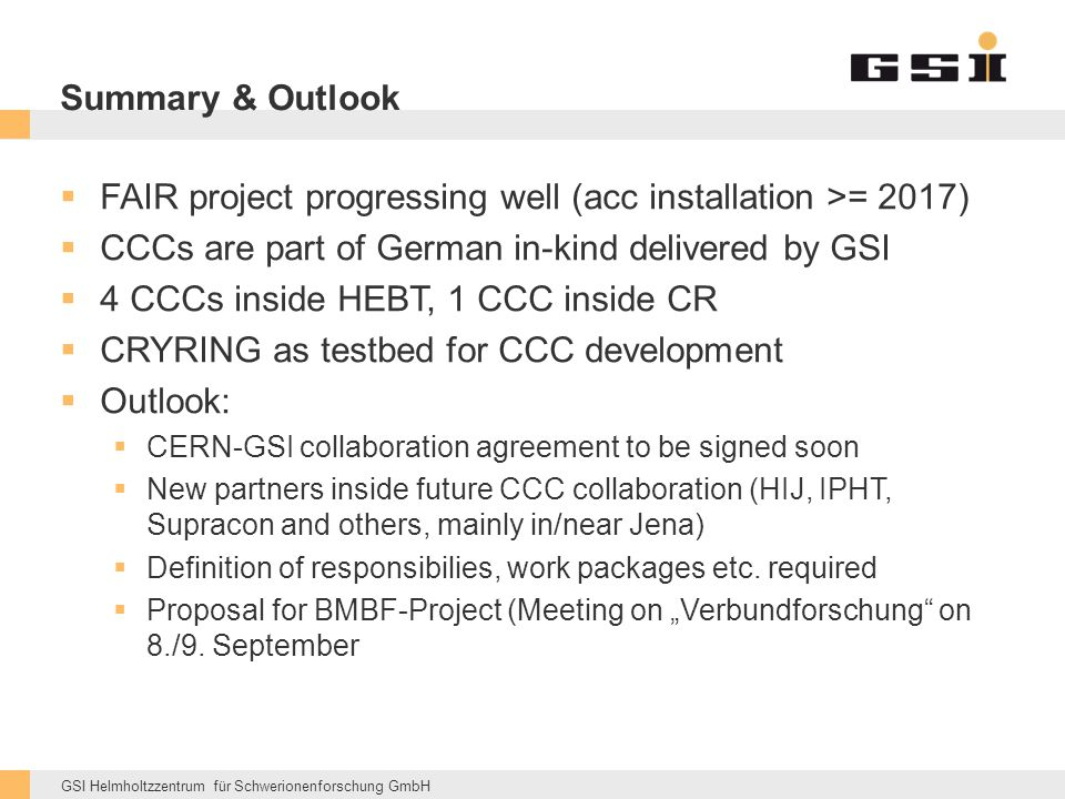 GSI Helmholtzzentrum für Schwerionenforschung GmbH Summary & Outlook  FAIR project progressing well (acc installation >= 2017)  CCCs are part of German in-kind delivered by GSI  4 CCCs inside HEBT, 1 CCC inside CR  CRYRING as testbed for CCC development  Outlook:  CERN-GSI collaboration agreement to be signed soon  New partners inside future CCC collaboration (HIJ, IPHT, Supracon and others, mainly in/near Jena)  Definition of responsibilies, work packages etc.