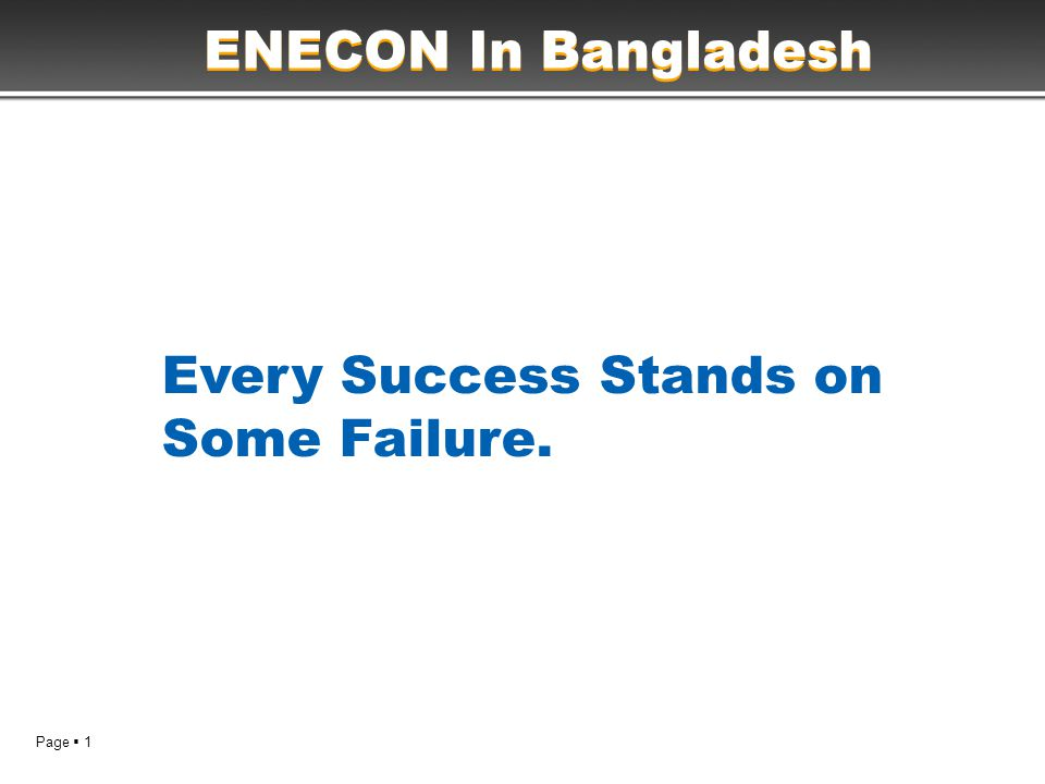 Page  1 Every Success Stands on Some Failure. ENECON In Bangladesh