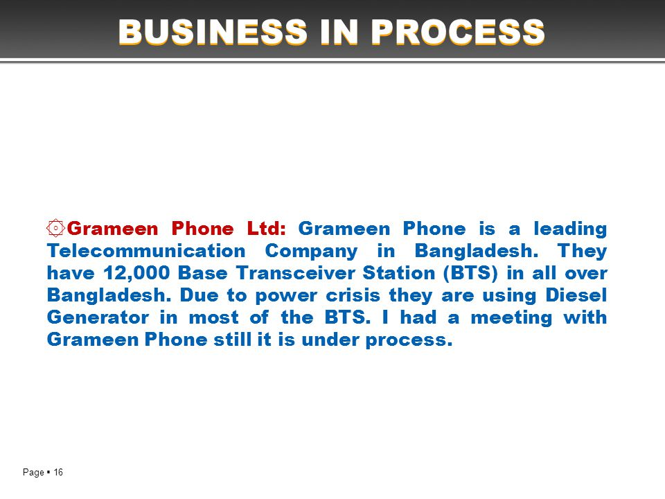 Page  16 BUSINESS IN PROCESS ۞ Grameen Phone Ltd: Grameen Phone is a leading Telecommunication Company in Bangladesh. They have 12,000 Base Transceiv