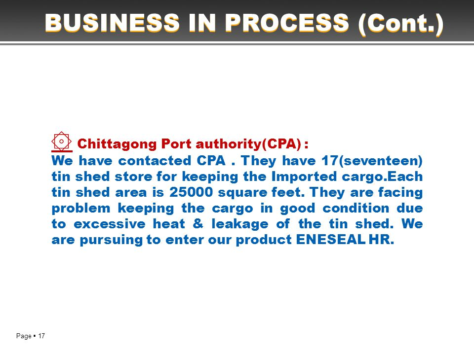 Page  17 BUSINESS IN PROCESS (Cont.) ۞ Chittagong Port authority(CPA) : We have contacted CPA. They have 17(seventeen) tin shed store for keeping the