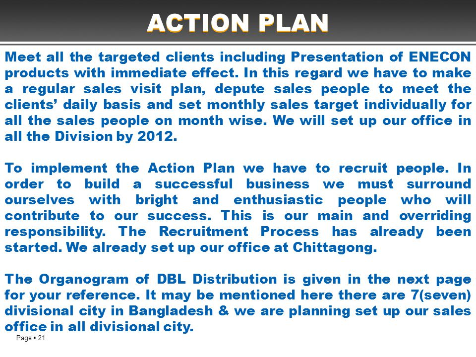 Page  21 ACTION PLAN Meet all the targeted clients including Presentation of ENECON products with immediate effect. In this regard we have to make a