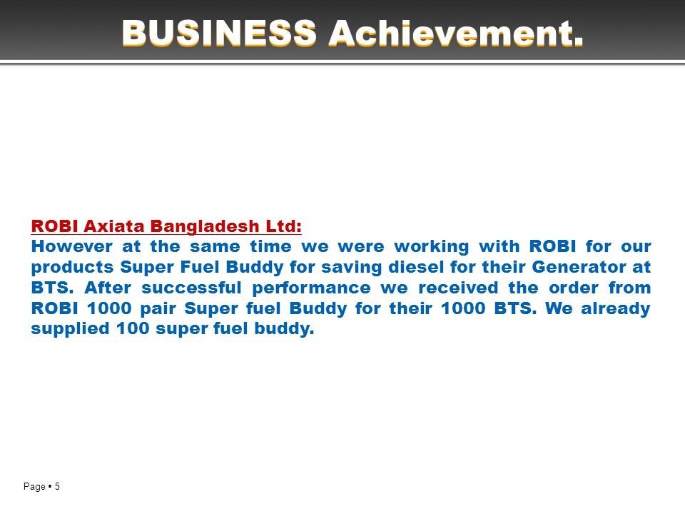 Page  5 BUSINESS Achievement. ROBI Axiata Bangladesh Ltd: However at the same time we were working with ROBI for our products Super Fuel Buddy for sa