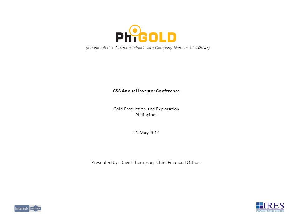 (Incorporated in Cayman Islands with Company Number CD246747) CSS Annual Investor Conference Gold Production and Exploration Philippines 21 May 2014 Presented by: David Thompson, Chief Financial Officer
