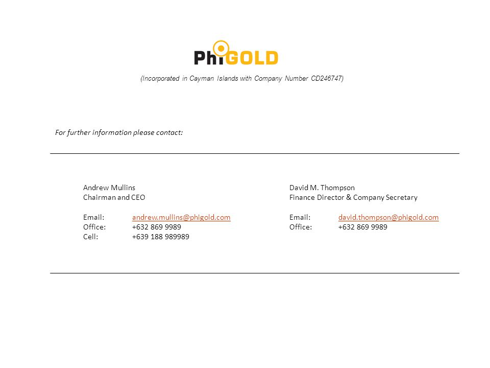 For further information please contact: Andrew Mullins Chairman and CEO Email:andrew.mullins@phigold.comandrew.mullins@phigold.com Office:+632 869 9989 Cell:+639 188 989989 David M.